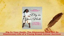 Download  Dig In Your Heels The Glamorous and Not So Glamorous Life of a Young Breast Cancer Ebook