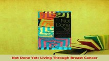 Download  Not Done Yet Living Through Breast Cancer PDF Free