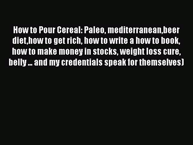 Read How to Pour Cereal: Paleo mediterraneanbeer diethow to get rich how to write a how to