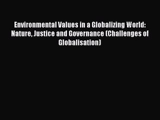 Read Environmental Values in a Globalizing World: Nature Justice and Governance (Challenges