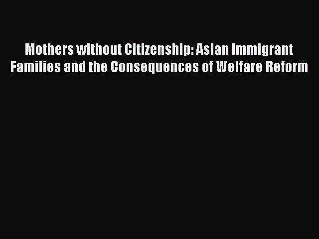 PDF Mothers without Citizenship: Asian Immigrant Families and the Consequences of Welfare Reform