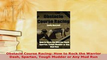 Download  Obstacle Course Racing How to Rock the Warrior Dash Spartan Tough Mudder or Any Mud Run  EBook