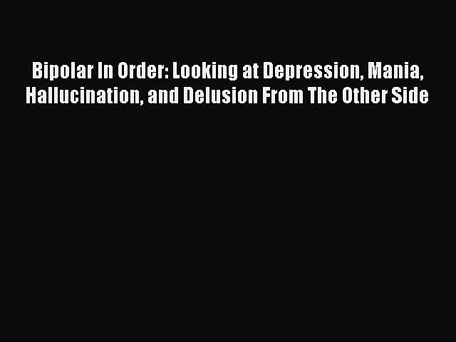 Read Bipolar In Order: Looking at Depression Mania Hallucination and Delusion From The Other