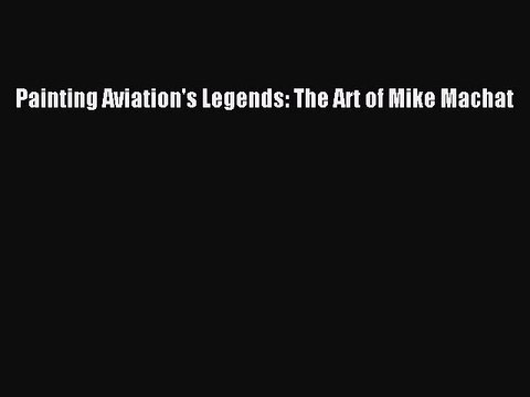 [Download PDF] Painting Aviation's Legends: The Art of Mike Machat Ebook Free