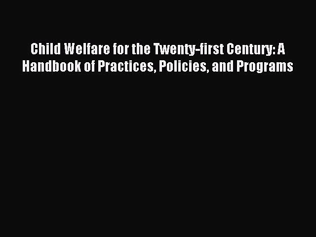 Read Child Welfare for the Twenty-first Century: A Handbook of Practices Policies and Programs