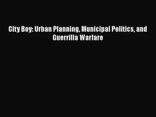 PDF City Boy: Urban Planning Municipal Politics and Guerrilla Warfare  EBook