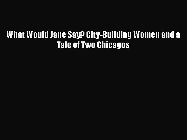 Download What Would Jane Say? City-Building Women and a Tale of Two Chicagos Free Books