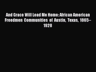 Download And Grace Will Lead Me Home: African American Freedmen Communities of Austin Texas