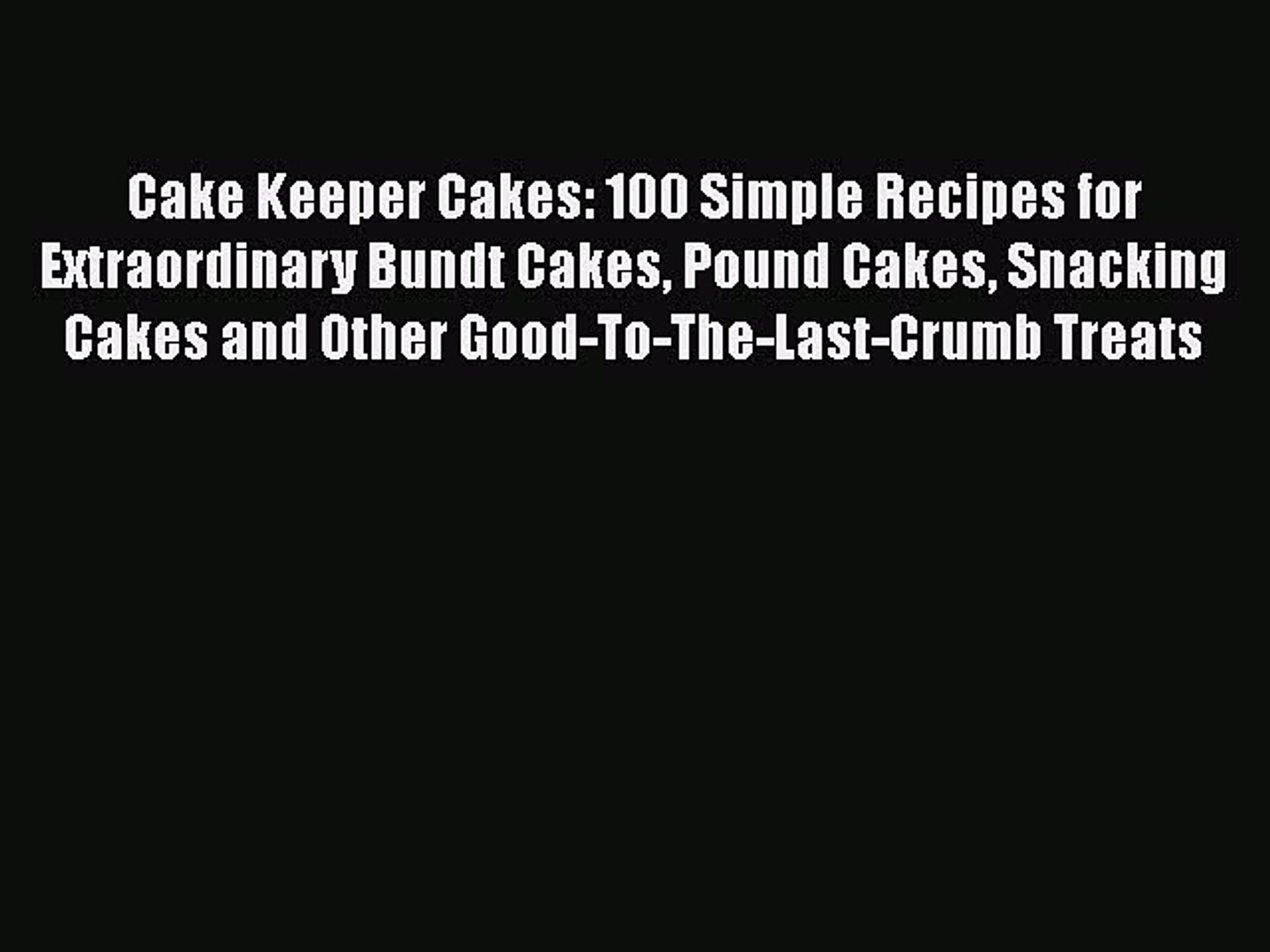 Read Cake Keeper Cakes: 100 Simple Recipes for Extraordinary Bundt Cakes Pound Cakes Snacking