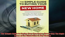 Downlaod Full PDF Free  The Simple Guide to Buying Your New Home How to Buy The Right Home at the Right Price in Online Free