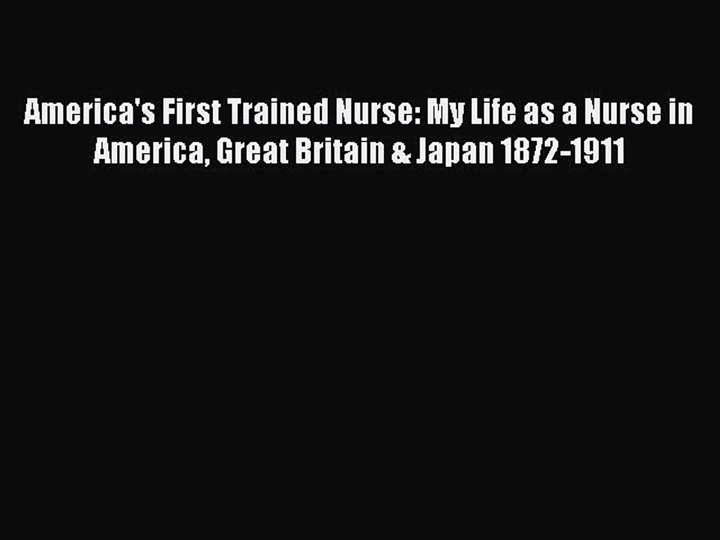 Read America's First Trained Nurse: My Life as a Nurse in America Great Britain & Japan 1872-1911