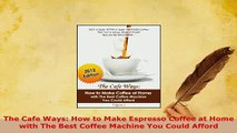 Download  The Cafe Ways How to Make Espresso Coffee at Home with The Best Coffee Machine You Could Read Online