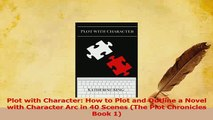 Read  Plot with Character How to Plot and Outline a Novel with Character Arc in 40 Scenes The Ebook Online