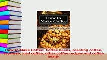 PDF  How to Make Coffee Coffee beans roasting coffee espresso iced coffee other coffee recipes Ebook