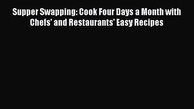 Read Supper Swapping: Cook Four Days a Month with Chefs' and Restaurants' Easy Recipes Ebook