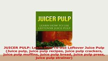PDF  JUICER PULP Learn How To Use Leftover Juice Pulp Juice pulp juice pulp recipes juice Free Books