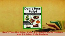 Download  Dont Toss the Juicer Pulp 21 Healthy Juice Recipes and 21 Juicer Pulp Recipes Free Books