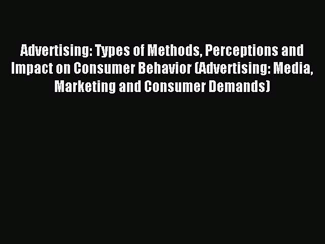 Read Advertising: Types of Methods Perceptions and Impact on Consumer Behavior (Advertising: