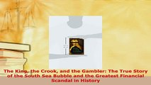 Download  The King the Crook and the Gambler The True Story of the South Sea Bubble and the Read Online