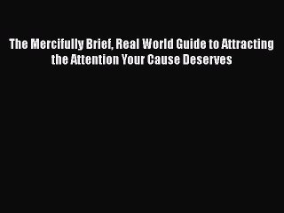 [Read book] The Mercifully Brief Real World Guide to Attracting the Attention Your Cause Deserves