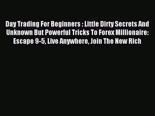 Read Day Trading For Beginners : Little Dirty Secrets And Unknown But Powerful Tricks To Forex