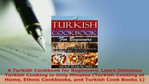 PDF  A Turkish Cookbook for Beginners Learn Delicious Turkish Cooking in Only Minutes Turkish Read Full Ebook