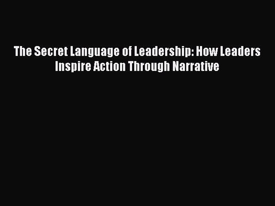 Secret Language Of Leadership: How Leaders Inspire Action Through Narrative