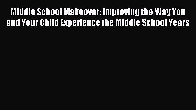 Read Middle School Makeover: Improving the Way You and Your Child Experience the Middle School