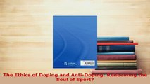 Download  The Ethics of Doping and AntiDoping Redeeming the Soul of Sport  Read Online