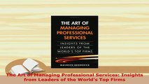 PDF  The Art of Managing Professional Services Insights from Leaders of the Worlds Top Firms Download Full Ebook