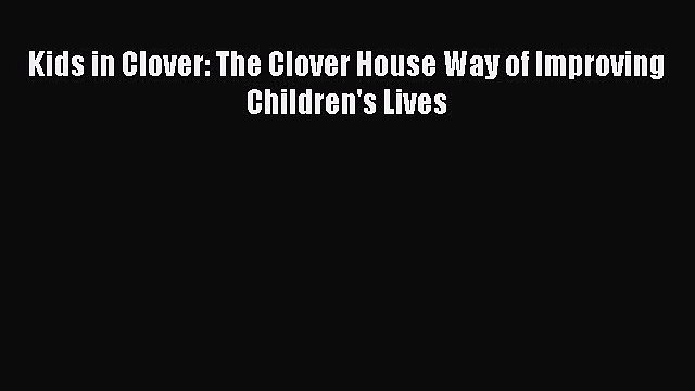 [PDF] Kids in Clover: The Clover House Way of Improving Children's Lives  Read Online