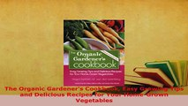 Download  The Organic Gardeners Cookbook Easy Growing Tips and Delicious Recipes for Your Download Online