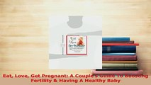 Download  Eat Love Get Pregnant A Couples Guide To Boosting Fertility  Having A Healthy Baby Ebook
