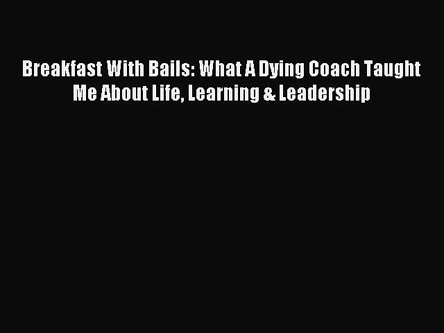 Read Breakfast With Bails: What A Dying Coach Taught Me About Life Learning & Leadership Ebook