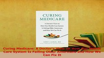 Download  Curing Medicare A Doctors View on How Our Health Care System Is Failing Older Americans Ebook Free