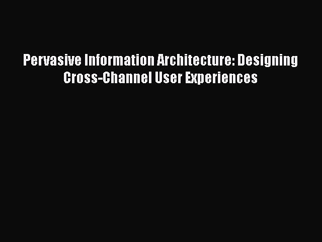 Read Pervasive Information Architecture: Designing Cross-Channel User Experiences PDF Free