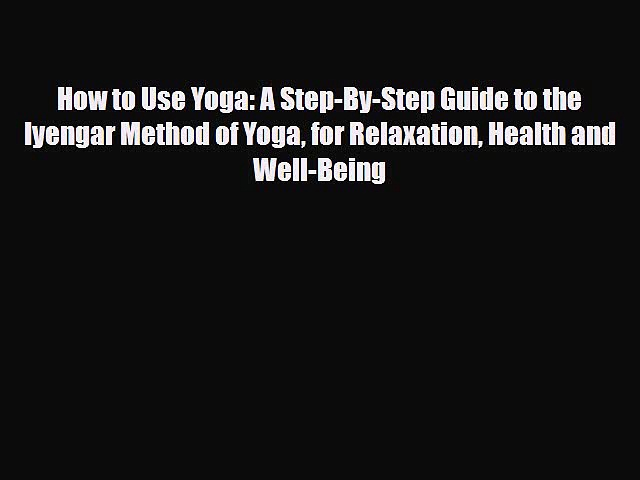 [PDF] How to Use Yoga: A Step-By-Step Guide to the Iyengar Method of Yoga for Relaxation Health