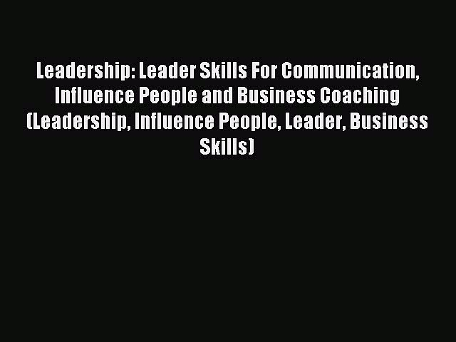Read Leadership: Leader Skills For Communication Influence People and Business Coaching (Leadership
