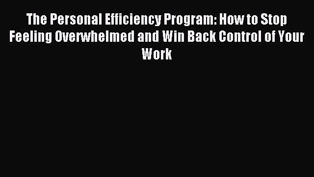 Read The Personal Efficiency Program: How to Stop Feeling Overwhelmed and Win Back Control