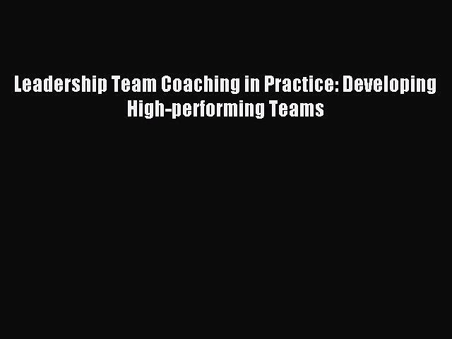 Read Leadership Team Coaching in Practice: Developing High-performing Teams PDF Online