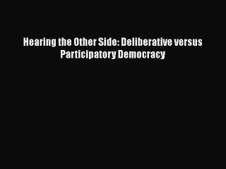 Read Book Hearing the Other Side: Deliberative versus Participatory Democracy E-Book Free