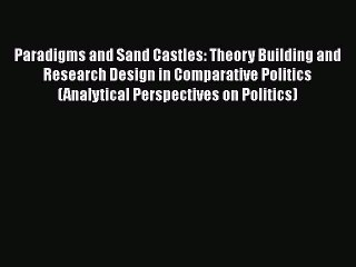 Read Book Paradigms and Sand Castles: Theory Building and Research Design in Comparative Politics