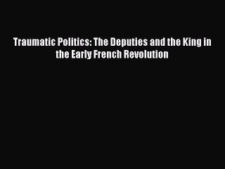 Read Book Traumatic Politics: The Deputies and the King in the Early French Revolution E-Book