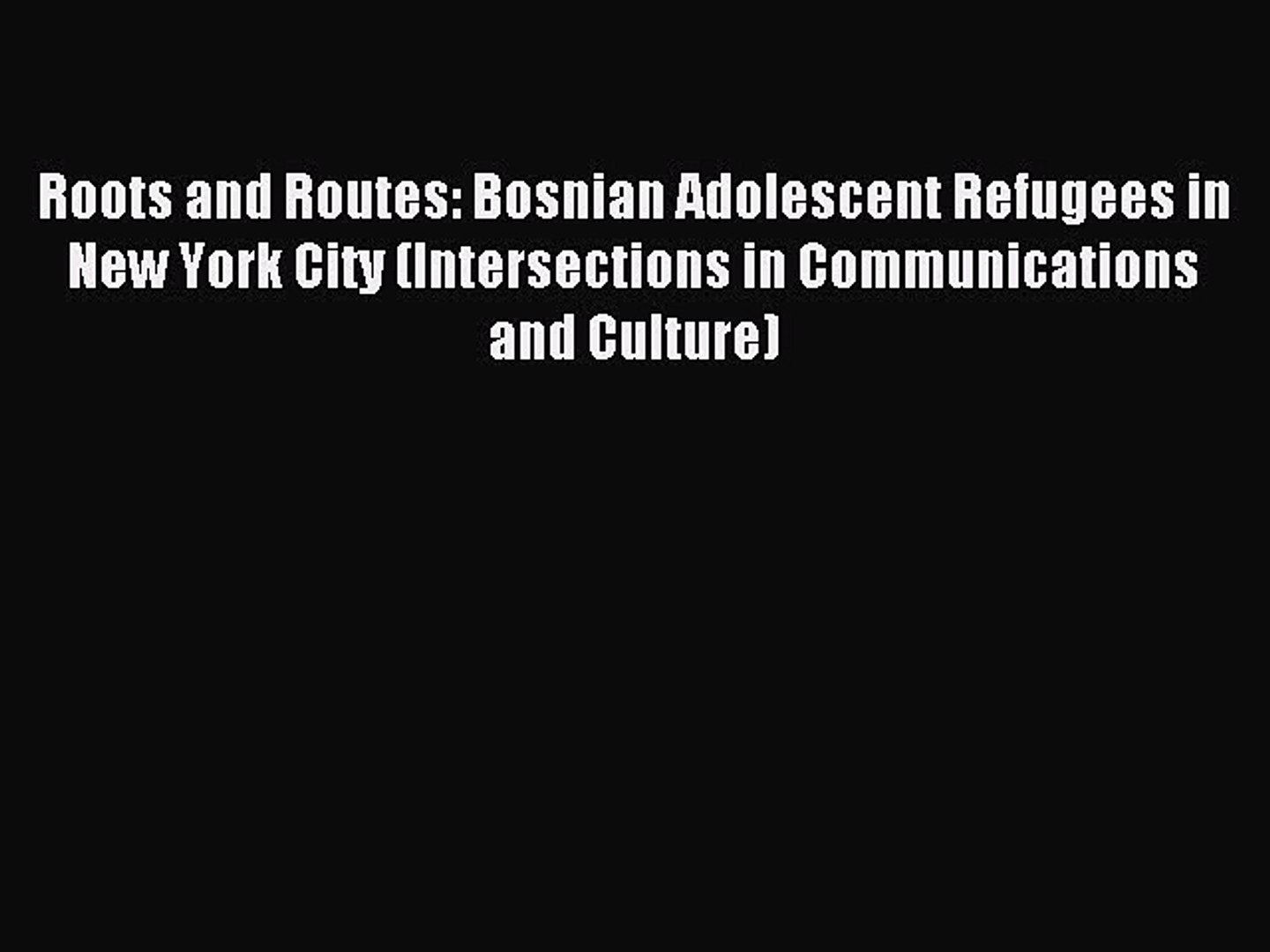 Read Roots and Routes: Bosnian Adolescent Refugees in New York City (Intersections in Communications