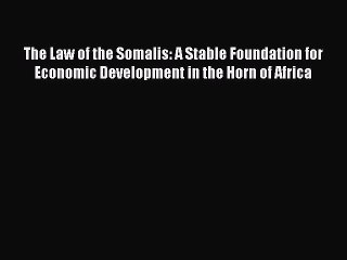 Read Book The Law of the Somalis: A Stable Foundation for Economic Development in the Horn