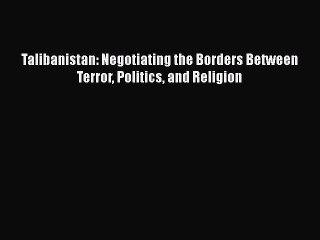 Read Book Talibanistan: Negotiating the Borders Between Terror Politics and Religion Ebook