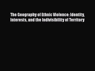 Read Book The Geography of Ethnic Violence: Identity Interests and the Indivisibility of Territory