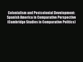 Read Book Colonialism and Postcolonial Development: Spanish America in Comparative Perspective