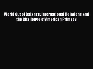 Read Book World Out of Balance: International Relations and the Challenge of American Primacy