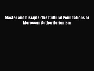 Read Book Master and Disciple: The Cultural Foundations of Moroccan Authoritarianism ebook
